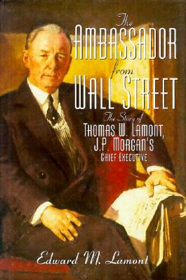 Ambassador from Wall Street: The Story of Thomas W. Lamont, J.P. Morgan's Chief Executive - Lamont, Edward M