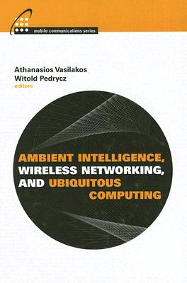 Ambient Intelligence, Wireless Networking, and Ubiquitous Computing - Vasilakos, Athanasios (Editor), and Pedrycz, Witold (Editor)