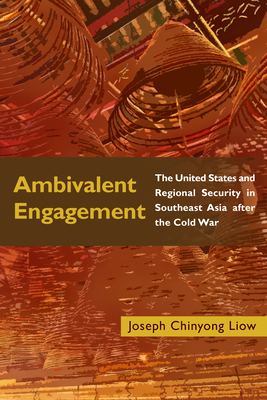 Ambivalent Engagement: The United States and Regional Security in Southeast Asia After the Cold War - Liow, Joseph Chinyong