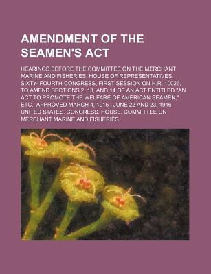 """Amendment of the Seamen's ACT; Hearings Before the Committee on the Merchant Marine and Fisheries, House of Representatives, Sixty- Fourth Congress, First Session on H.R. 10026, to Amend Sections 2, 13, and 14 of an ACT Entitled """"An ACT to Promote the Wel - Fisheries, United States Congress"""