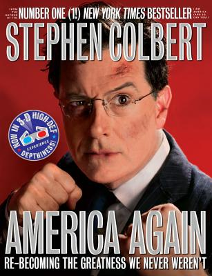 America Again: Re-Becoming the Greatness We Never Weren't: Now in 3-D High-Def Depthiness! - Colbert, Stephen
