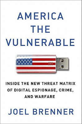 America the Vulnerable: Inside the New Threat Matrix of Digital Espionage, Crime, and Warfare - Brenner, Joel