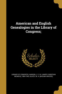 American and English Genealogies in the Library of Congress; - Library of Congress (Creator), and Hanson, J C M (James Christian Meinic (Creator), and Gilkey, M a (Malina Anvers) (Creator)