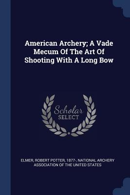 American Archery; A Vade Mecum of the Art of Shooting with a Long Bow - Elmer, Robert Potter 1877- (Creator), and National Archery Association of the Unit (Creator)