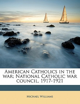 American Catholics in the War; National Catholic War Council, 1917-1921 - Williams, Michael