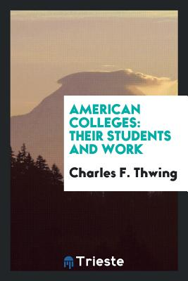 American Colleges: Their Students and Work - Thwing, Charles F