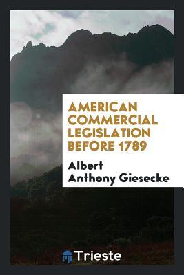 American Commercial Legislation Before 1789 - Giesecke, Albert Anthony