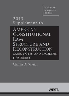 American Constitutional Law: Structure and Reconstruction, Cases, Notes, and Problems, 5th, 2013 Supplement - Shanor, Charles A