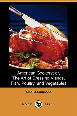 American Cookery; Or, the Art of Dressing Viands, Fish, Poultry, and Vegetables (Dodo Press) - Simmons, Amelia