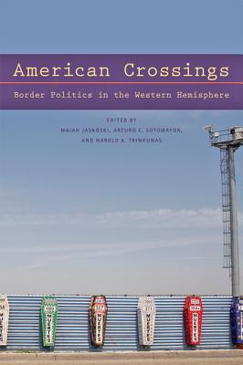 American Crossings: Border Politics in the Western Hemisphere - Jaskoski, Maiah (Editor), and Sotomayor, Arturo C (Editor), and Trinkunas, Harold A (Editor)