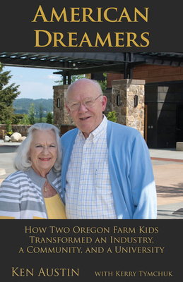 American Dreamers: How Two Oregon Farm Kids Transformed an Industry, a Community, and a University - Austin, Ken