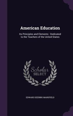 American Education: Its Principles and Elements: Dedicated to the Teachers of the United States - Mansfield, Edward Deering
