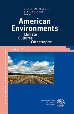 American Environments: Climate-Cultures-Catastrophe (Publikationen Der Bayerischen Amerika-Akademie / Publications of the Bavarian American Academy) - Mauch, Christof