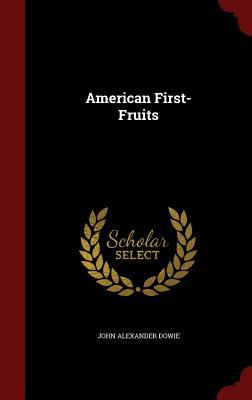 American First-Fruits - Dowie, John Alexander