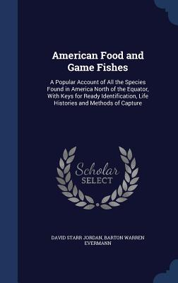 American Food and Game Fishes: A Popular Account of All the Species Found in America North of the Equator, with Keys for Ready Identification, Life Histories and Methods of Capture - Jordan, David Starr, Dr., and Evermann, Barton Warren