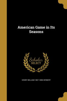 American Game in Its Seasons - Herbert, Henry William 1807-1858