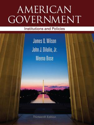 American Government: Institutions & Policies - Wilson, James Q, and Dilulio, John J, Jr., and Bose, Meena, Dr., Ph.D.