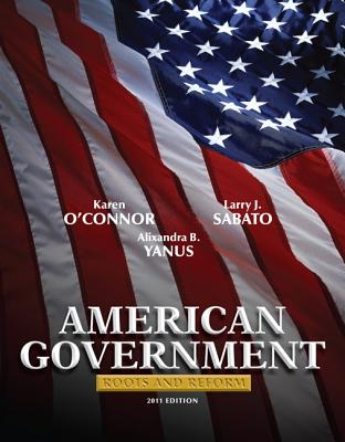 American Government: Roots and Reform, 2011 Edition - O'Connor, Karen J., and Sabato, Larry J., and Yanus, Alixandra B.