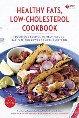 American Heart Association Healthy Fats, Low-Cholesterol Cookbook: Delicious Recipes to Help Reduce Bad Fats and Lower Your Cholesterol - American Heart Association