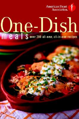American Heart Association One-Dish Meals: Over 200 All-New, All-In-One Recipes - American Heart Association