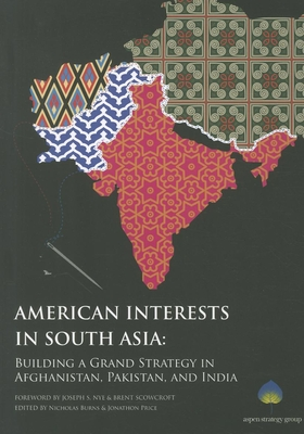 American Interests in South Asia: Building a Grand Strategy in Afghanistan, Pakistan, and India - Burns, Nicholas, Professor (Editor), and Price, Jonathon (Editor), and Nye, Joseph S, Jr. (Foreword by)