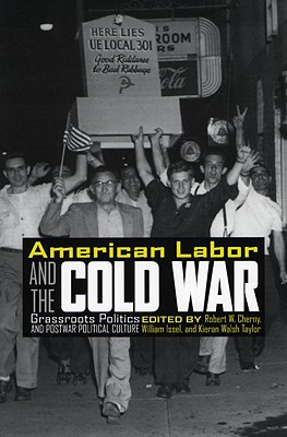 American Labor and the Cold War: Grassroots Politics and Postwar Political Culture - Cherny, Robert W (Editor), and Issel, William (Editor), and Taylor, Kieran Walsh (Editor)