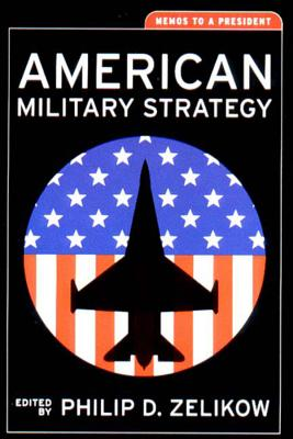 American Military Strategy: Memos to a President - Zelikow, Philip D (Editor)