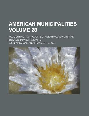 American Municipalities; Accounting, Paving, Street Cleaning, Sewers and Sewage, Municipal Law ... Volume 28 - United States Congressional House, and United States Congress House, and MacVicar, John