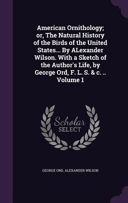 American Ornithology; Or, the Natural History of the Birds of the United States... by Alexander Wilson. with a Sketch of the Author's Life, by George Ord, F. L. S. & C. .. Volume 1 - Ord, George