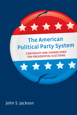 American Political Party System: Continuity and Change Over Ten Presidential Elections - Jackson, John S.