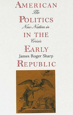 American Politics in the Early Republic: The New Nation in Crisis - Sharp, James Roger, Professor