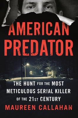 American Predator: The Hunt for the Most Meticulous Serial Killer of the 21st Century - Callahan, Maureen