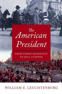 American President: From Teddy Roosevelt to Bill Clinton - Leuchtenburg, William E