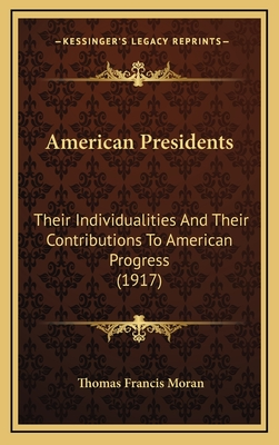 American Presidents: Their Individualities and Their Contributions to American Progress (1917) - Moran, Thomas Francis