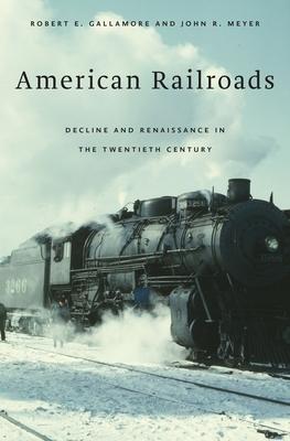 American Railroads: Decline and Renaissance in the Twentieth Century - Gallamore, Robert E, and Meyer, John R