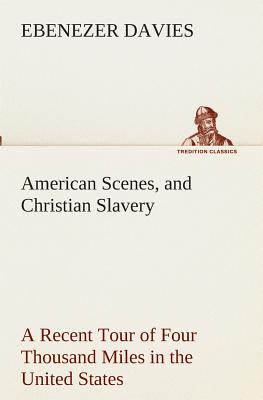 American Scenes, and Christian Slavery a Recent Tour of Four Thousand Miles in the United States - Davies, Ebenezer
