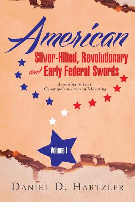 American Silver-Hilted, Revolutionary and Early Federal Swords Volume I: According to Their Geographical Areas of Mounting - Hartzler, Daniel D