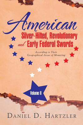 American Silver-Hilted, Revolutionary and Early Federal Swords Volume II: According to Their Geographical Areas of Mounting - Hartzler, Daniel D