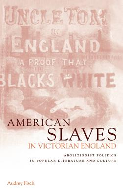 American Slaves in Victorian England: Abolitionist Politics in Popular Literature and Culture - Fisch, Audrey A