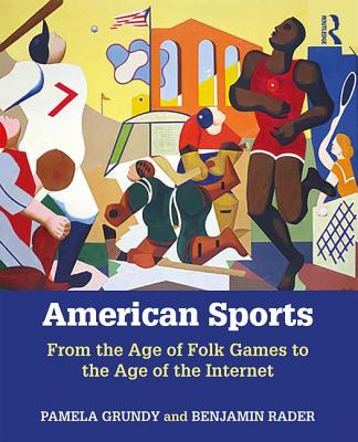 American Sports: From the Age of Folk Games to the Age of the Internet - Grundy, Pamela, and Rader, Benjamin G