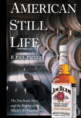 American Still Life: The Jim Beam Story and the Making of the World's #1 Bourbon - Pacult, F Paul, and Noe, Frederick Booker, III (Foreword by)