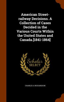 American Street-Railway Decisions. a Collection of Cases Decided in the Various Courts Within the United States and Canada.[1841-1864] - Richardson, Charles A