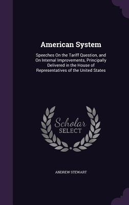 American System: Speeches on the Tariff Question, and on Internal Improvements, Principally Delivered in the House of Representatives of the United States - Stewart, Andrew