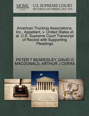 American Trucking Associations, Inc., Appellant, V. United States et al. U.S. Supreme Court Transcript of Record with Supporting Pleadings - Beardsley, Peter T, and MacDonald, David G, and Cerra, Arthur J