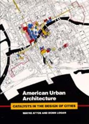 American Urban Architecture: Catalysts in the Design of Cities - Attoe, Wayne, and Logan, Donn