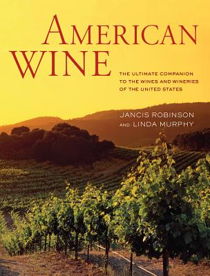 American Wine: The Ultimate Companion to the Wines and Wineries of the United States - Robinson, Jancis, and Murphy, Linda
