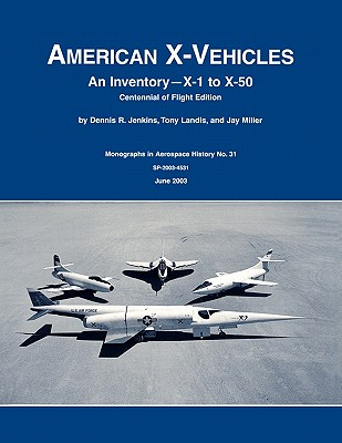 American X-Vehicles: An Inventory- X-1 to X-50. NASA Monograph in Aerospace History, No. 31, 2003 (Sp-2003-4531) - Jenkins, Dennis R, and Tony Landis, and Nasa History Division