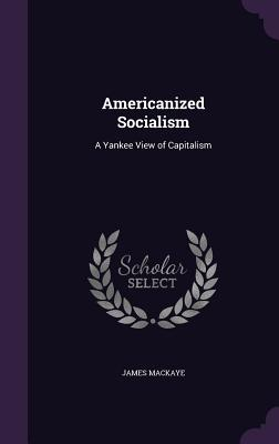 Americanized Socialism: A Yankee View of Capitalism - Mackaye, James