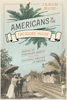Americans in the Treasure House: Travel to Porfirian Mexico and the Cultural Politics of Empire - Ruiz, Jason