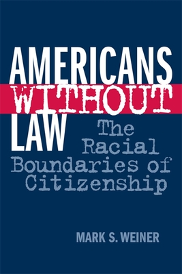 Americans Without Law: The Racial Boundaries of Citizenship - Weiner, Mark S